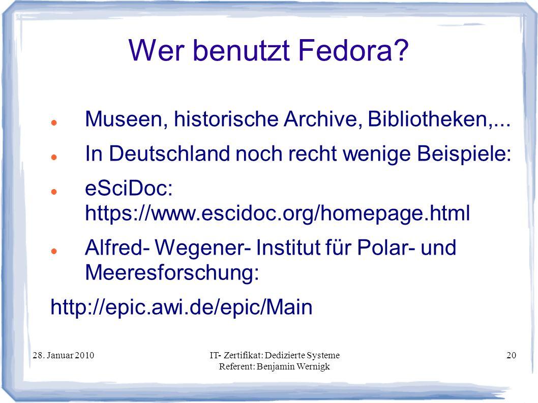 28. Januar 2010IT- Zertifikat: Dedizierte Systeme Referent: Benjamin Wernigk 20 Wer benutzt Fedora? Museen, historische Archive, Bibliotheken,... In D