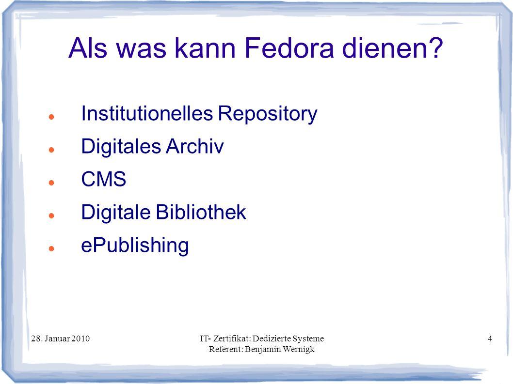 28. Januar 2010IT- Zertifikat: Dedizierte Systeme Referent: Benjamin Wernigk 4 Als was kann Fedora dienen? Institutionelles Repository Digitales Archi
