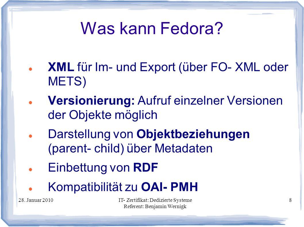 28. Januar 2010IT- Zertifikat: Dedizierte Systeme Referent: Benjamin Wernigk 8 Was kann Fedora? XML für Im- und Export (über FO- XML oder METS) Versio
