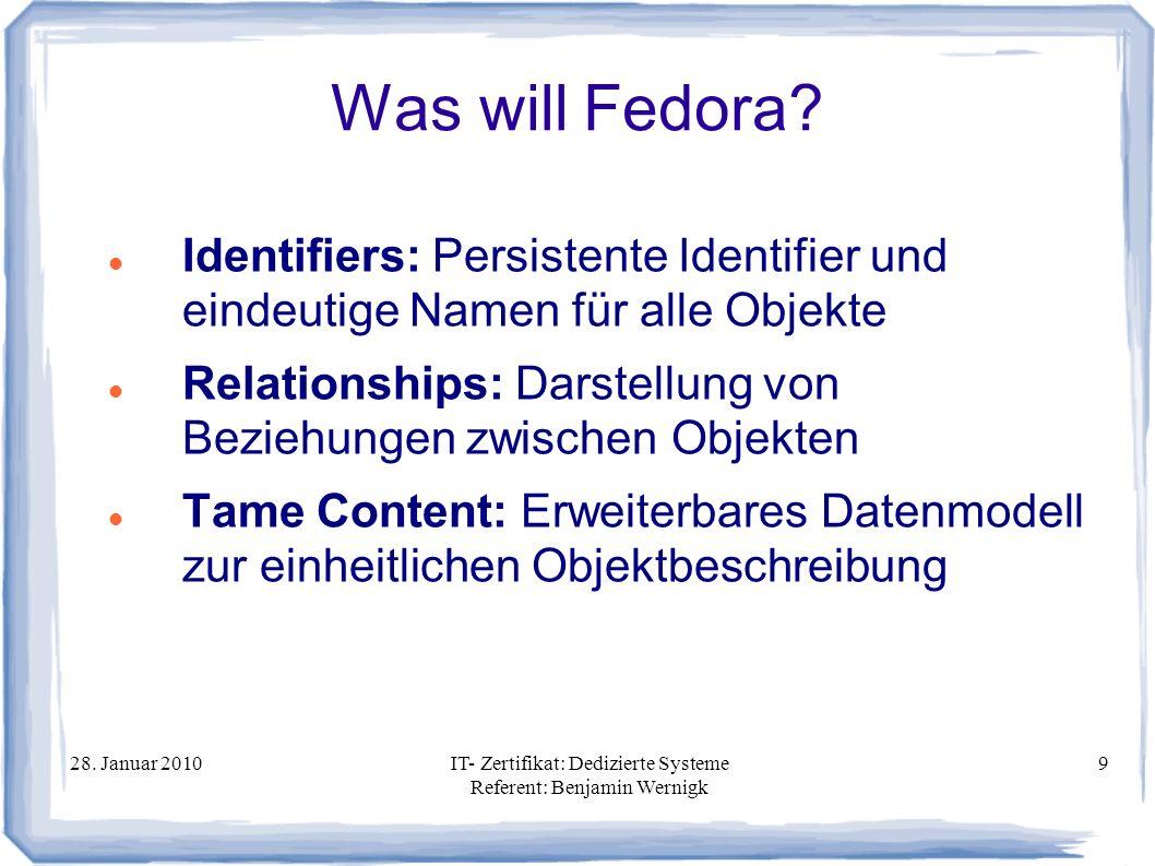 28. Januar 2010IT- Zertifikat: Dedizierte Systeme Referent: Benjamin Wernigk 9 Was will Fedora? Identifiers: Persistente Identifier und eindeutige Nam