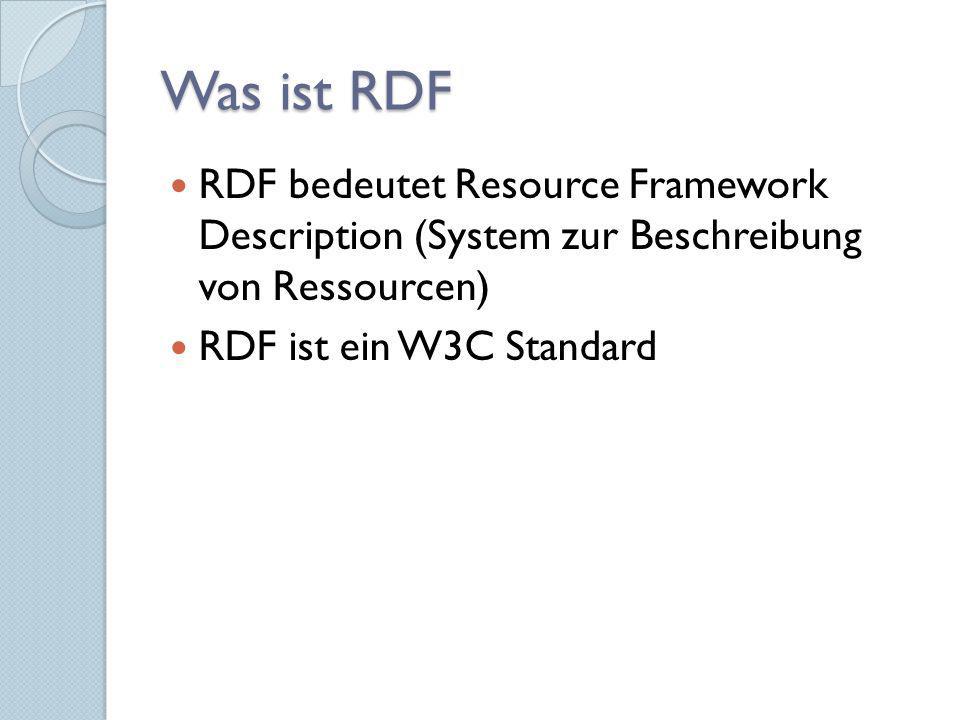 Was ist RDF RDF bedeutet Resource Framework Description (System zur Beschreibung von Ressourcen) RDF ist ein W3C Standard