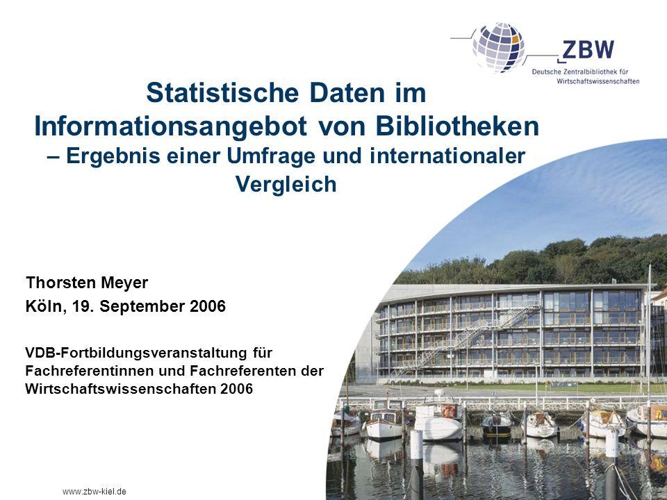 www.zbw-kiel.de Statistische Daten im Informationsangebot von Bibliotheken – Ergebnis einer Umfrage und internationaler Vergleich Thorsten Meyer Köln, 19.