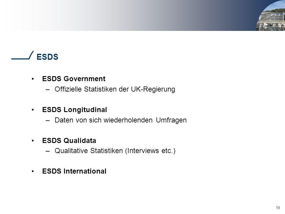 19 ESDS ESDS Government –Offizielle Statistiken der UK-Regierung ESDS Longitudinal –Daten von sich wiederholenden Umfragen ESDS Qualidata –Qualitative Statistiken (Interviews etc.) ESDS International