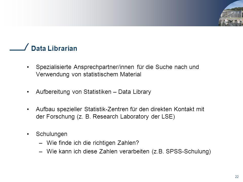 22 Data Librarian Spezialisierte Ansprechpartner/innen für die Suche nach und Verwendung von statistischem Material Aufbereitung von Statistiken – Data Library Aufbau spezieller Statistik-Zentren für den direkten Kontakt mit der Forschung (z.