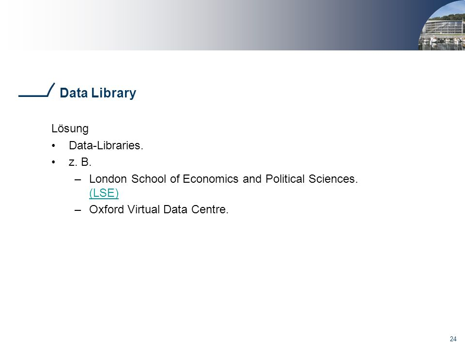 24 Data Library Lösung Data-Libraries. z. B. –London School of Economics and Political Sciences. (LSE) (LSE) –Oxford Virtual Data Centre.