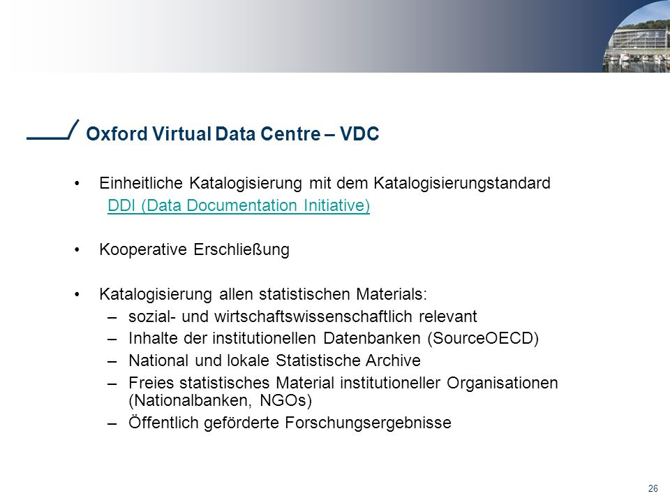 26 Oxford Virtual Data Centre – VDC Einheitliche Katalogisierung mit dem Katalogisierungstandard DDI (Data Documentation Initiative) Kooperative Ersch