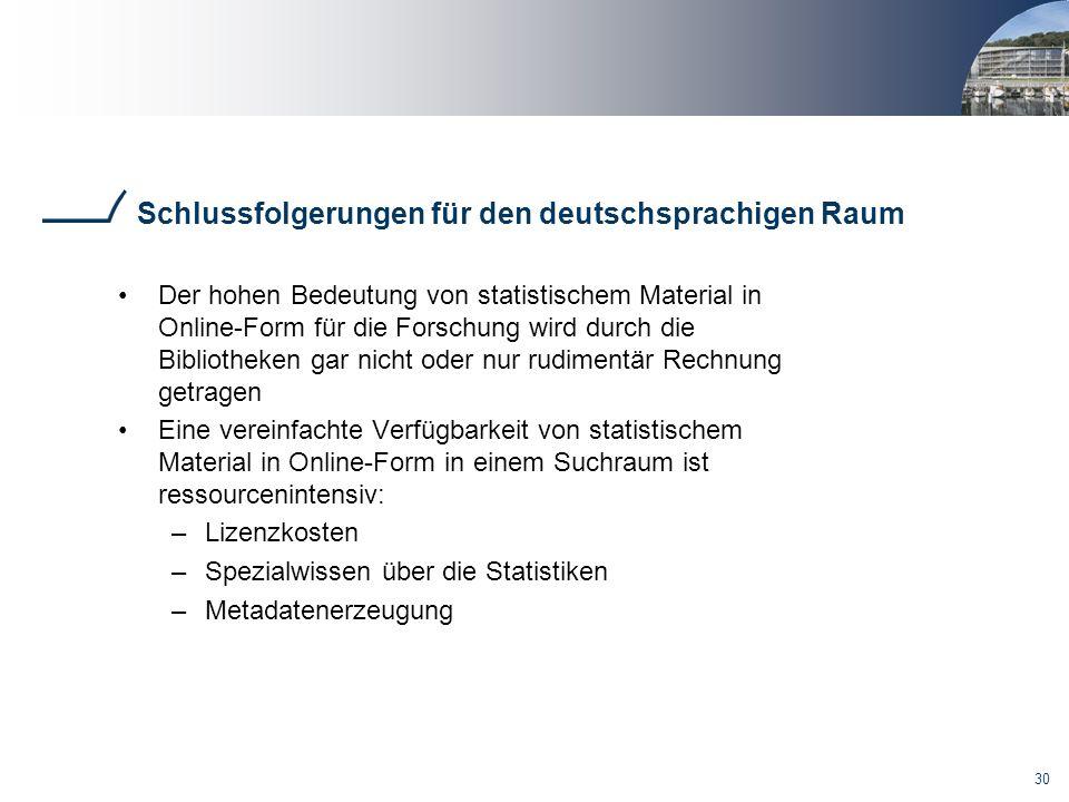 30 Schlussfolgerungen für den deutschsprachigen Raum Der hohen Bedeutung von statistischem Material in Online-Form für die Forschung wird durch die Bibliotheken gar nicht oder nur rudimentär Rechnung getragen Eine vereinfachte Verfügbarkeit von statistischem Material in Online-Form in einem Suchraum ist ressourcenintensiv: –Lizenzkosten –Spezialwissen über die Statistiken –Metadatenerzeugung