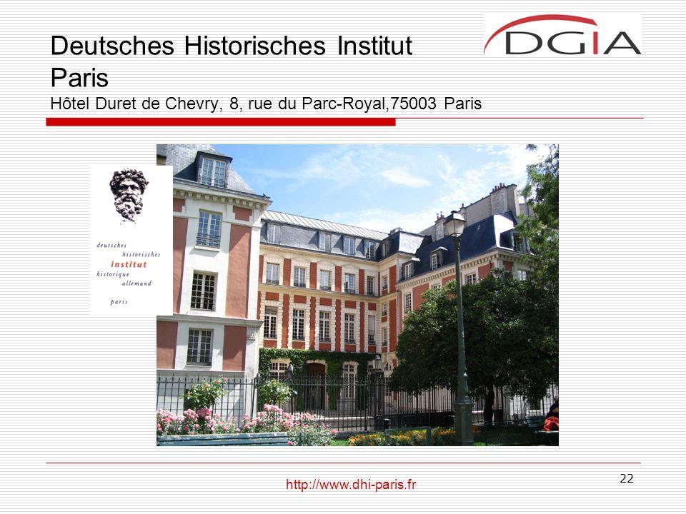 22 Deutsches Historisches Institut Paris Hôtel Duret de Chevry, 8, rue du Parc-Royal,75003 Paris http://www.dhi-paris.fr