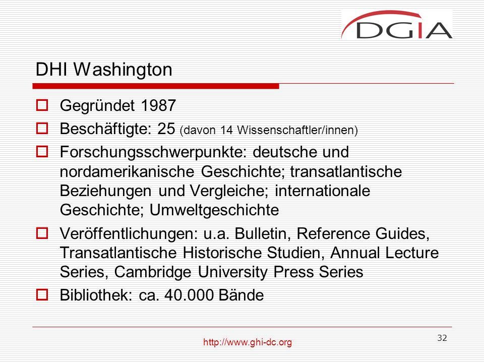 32 DHI Washington Gegründet 1987 Beschäftigte: 25 (davon 14 Wissenschaftler/innen) Forschungsschwerpunkte: deutsche und nordamerikanische Geschichte; transatlantische Beziehungen und Vergleiche; internationale Geschichte; Umweltgeschichte Veröffentlichungen: u.a.