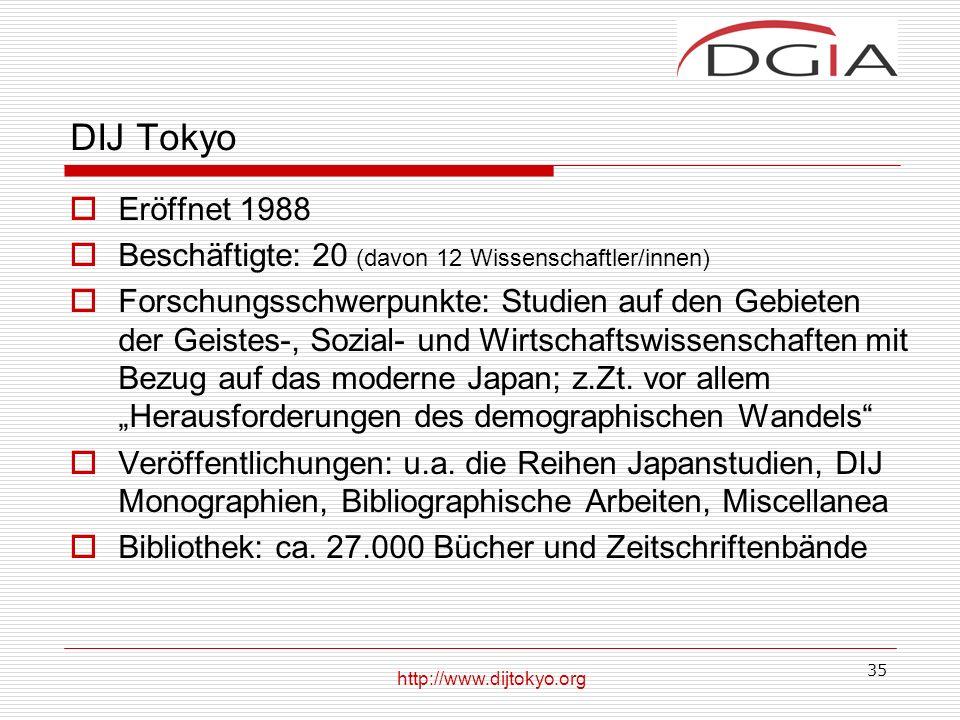 35 DIJ Tokyo Eröffnet 1988 Beschäftigte: 20 (davon 12 Wissenschaftler/innen) Forschungsschwerpunkte: Studien auf den Gebieten der Geistes-, Sozial- und Wirtschaftswissenschaften mit Bezug auf das moderne Japan; z.Zt.
