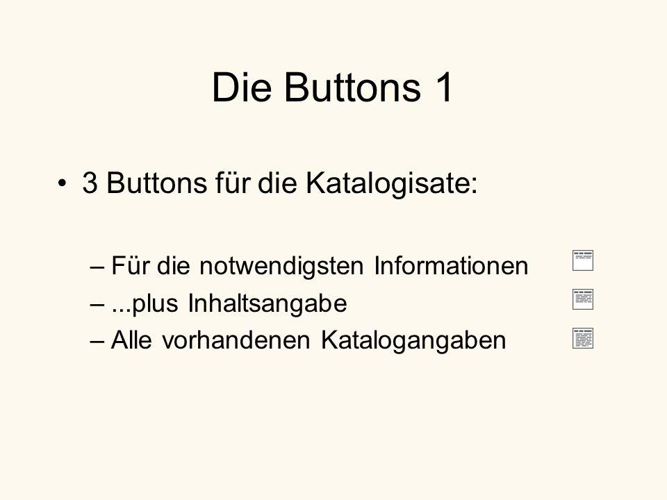 Die Buttons 1 3 Buttons für die Katalogisate: –Für die notwendigsten Informationen –...plus Inhaltsangabe –Alle vorhandenen Katalogangaben