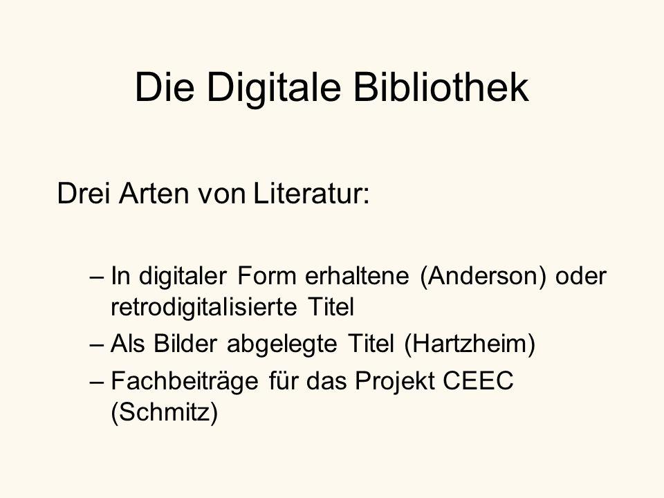 Die Digitale Bibliothek Drei Arten von Literatur: –In digitaler Form erhaltene (Anderson) oder retrodigitalisierte Titel –Als Bilder abgelegte Titel (Hartzheim) –Fachbeiträge für das Projekt CEEC (Schmitz)