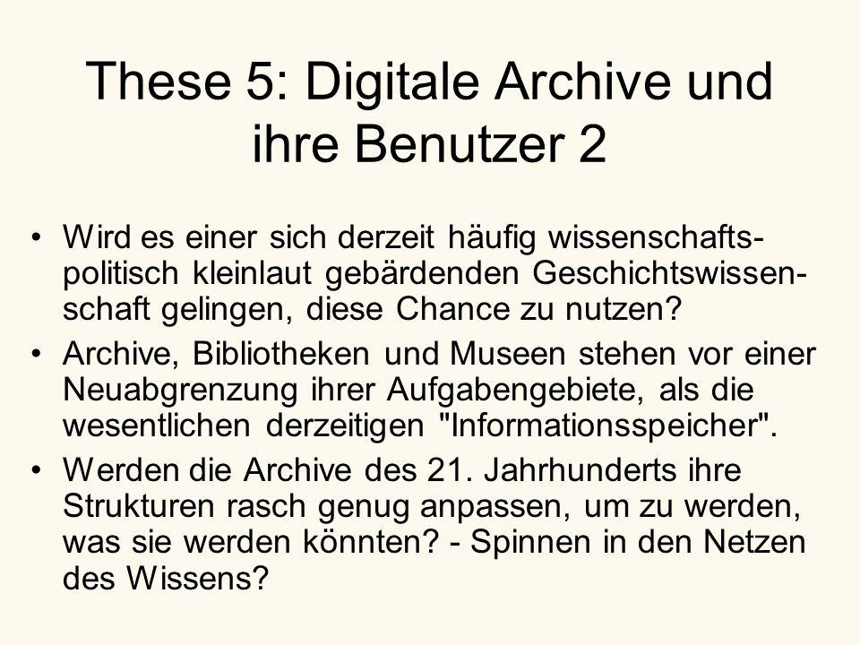 These 5: Digitale Archive und ihre Benutzer 2 Wird es einer sich derzeit häufig wissenschafts- politisch kleinlaut gebärdenden Geschichtswissen- schaft gelingen, diese Chance zu nutzen.
