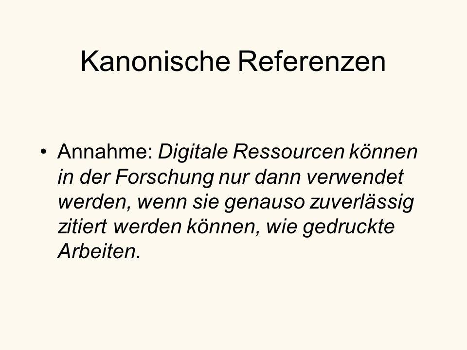 Kanonische Referenzen Annahme: Digitale Ressourcen können in der Forschung nur dann verwendet werden, wenn sie genauso zuverlässig zitiert werden können, wie gedruckte Arbeiten.