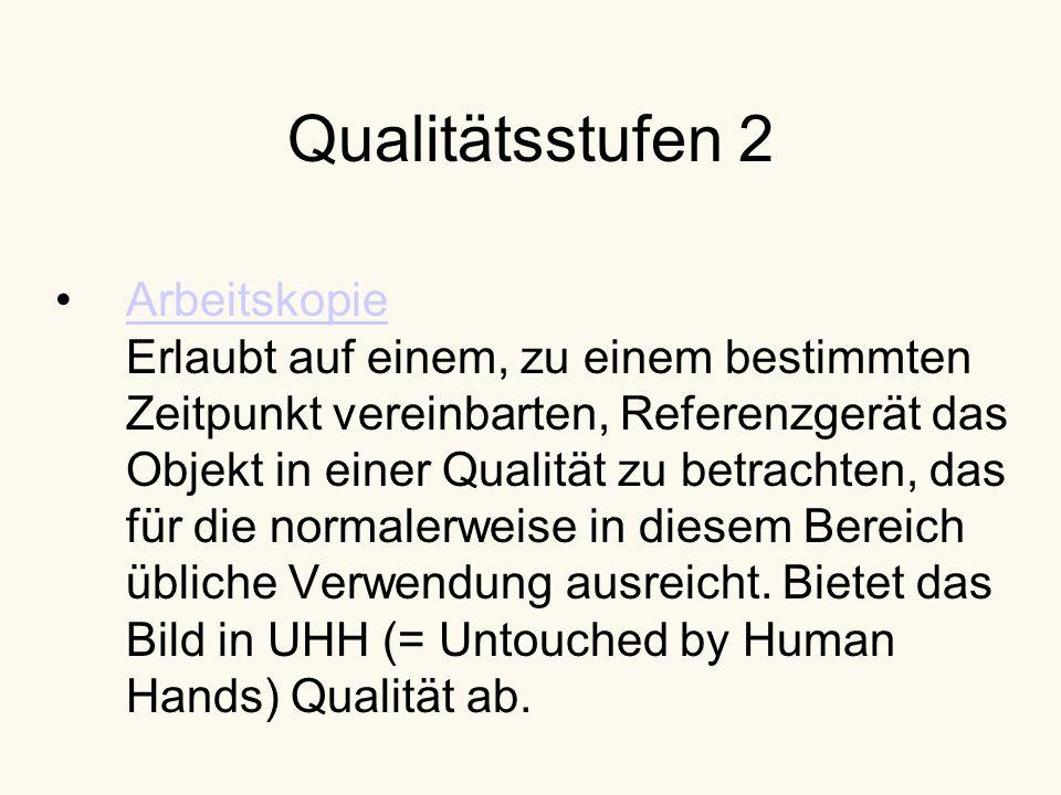 Qualitätsstufen 2 Arbeitskopie Erlaubt auf einem, zu einem bestimmten Zeitpunkt vereinbarten, Referenzgerät das Objekt in einer Qualität zu betrachten, das für die normalerweise in diesem Bereich übliche Verwendung ausreicht.