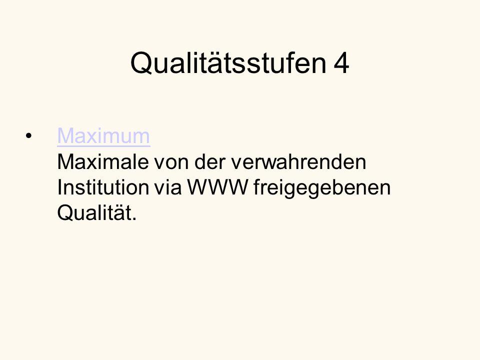 Qualitätsstufen 4 Maximum Maximale von der verwahrenden Institution via WWW freigegebenen Qualität.Maximum