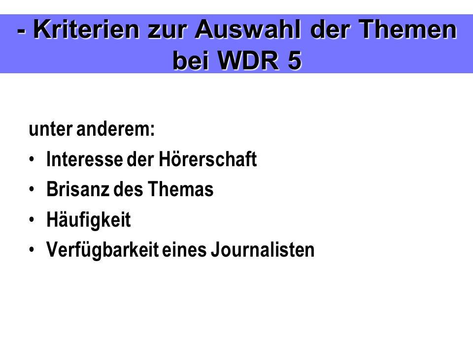 unter anderem: Interesse der Hörerschaft Brisanz des Themas Häufigkeit Verfügbarkeit eines Journalisten - Kriterien zur Auswahl der Themen bei WDR 5