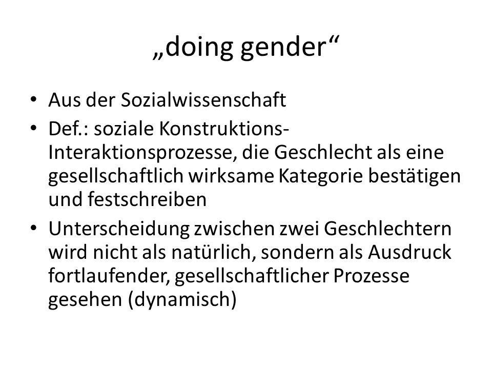 doing gender Aus der Sozialwissenschaft Def.: soziale Konstruktions- Interaktionsprozesse, die Geschlecht als eine gesellschaftlich wirksame Kategorie