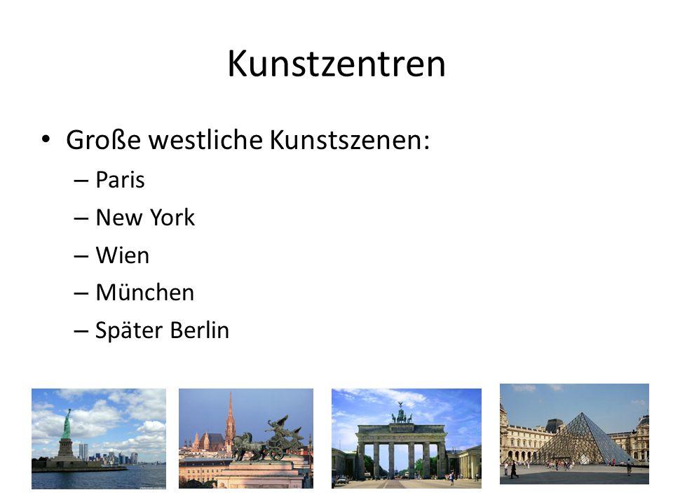 Kunstzentren Große westliche Kunstszenen: – Paris – New York – Wien – München – Später Berlin