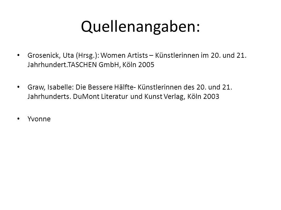 Quellenangaben: Grosenick, Uta (Hrsg.): Women Artists – Künstlerinnen im 20. und 21. Jahrhundert.TASCHEN GmbH, Köln 2005 Graw, Isabelle: Die Bessere H