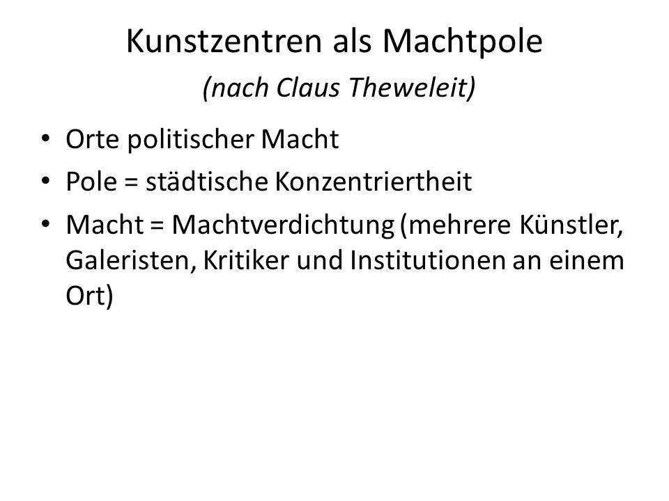 Kunstzentren als Machtpole (nach Claus Theweleit) Orte politischer Macht Pole = städtische Konzentriertheit Macht = Machtverdichtung (mehrere Künstler