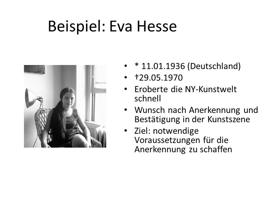 Beispiel: Eva Hesse * 11.01.1936 (Deutschland) 29.05.1970 Eroberte die NY-Kunstwelt schnell Wunsch nach Anerkennung und Bestätigung in der Kunstszene