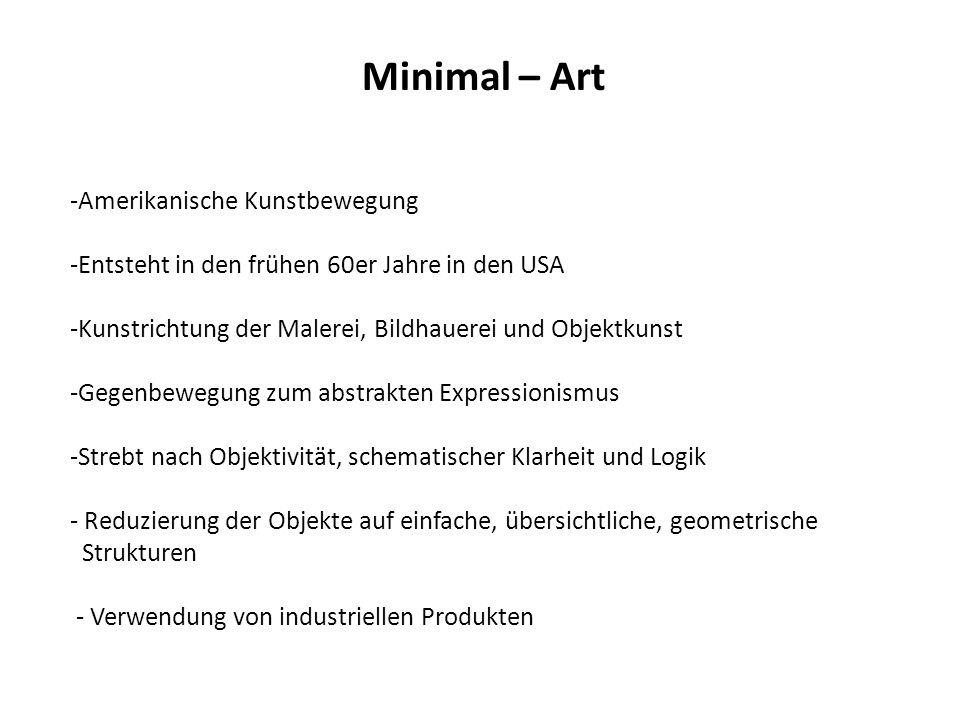 Minimal – Art -Amerikanische Kunstbewegung -Entsteht in den frühen 60er Jahre in den USA -Kunstrichtung der Malerei, Bildhauerei und Objektkunst -Gege