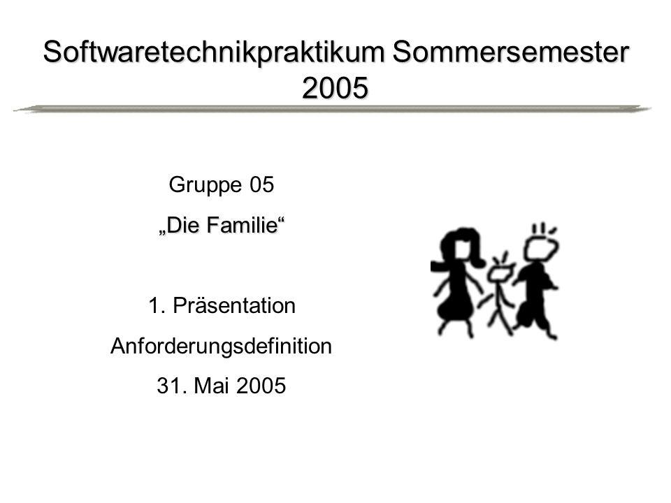Softwaretechnikpraktikum Sommersemester 2005 Gruppe 05 Die Familie 1.Präsentation Anforderungsdefinition 31.