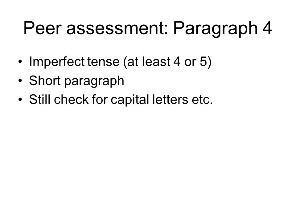 Peer assessment: Paragraph 4 Imperfect tense (at least 4 or 5) Short paragraph Still check for capital letters etc.