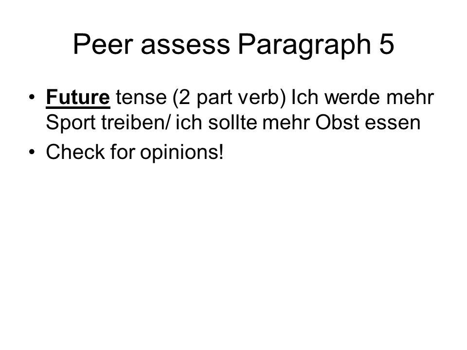 Peer assess Paragraph 5 Future tense (2 part verb) Ich werde mehr Sport treiben/ ich sollte mehr Obst essen Check for opinions!