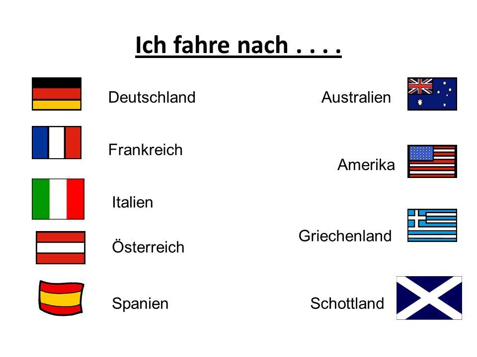 Ich fahre nach.... Deutschland Frankreich Australien Amerika Italien Österreich Spanien Griechenland Schottland