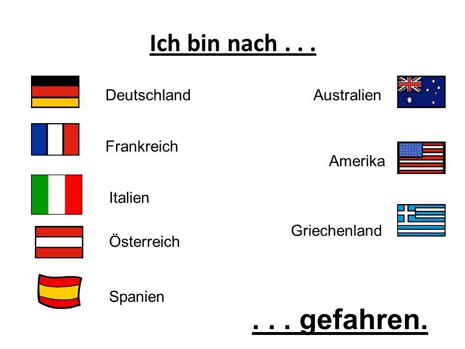 Ich bin nach... Deutschland Frankreich Australien Amerika Italien Österreich Spanien Griechenland... gefahren.
