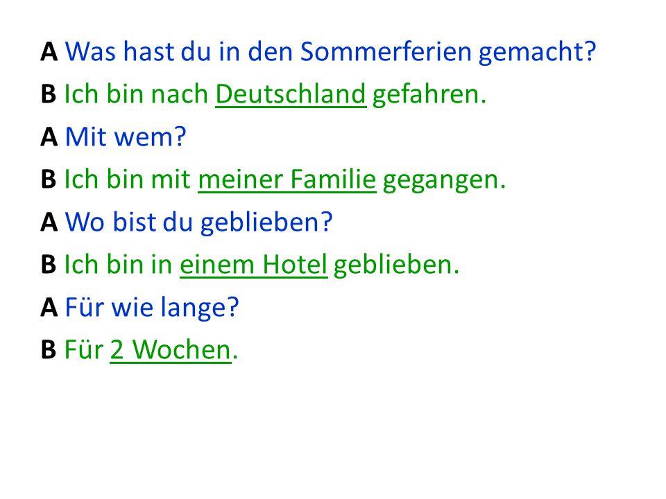 A Was hast du in den Sommerferien gemacht? B Ich bin nach Deutschland gefahren. A Mit wem? B Ich bin mit meiner Familie gegangen. A Wo bist du geblieb