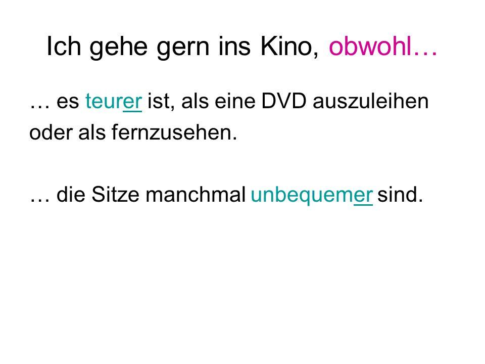Ich gehe gern ins Kino, obwohl… … es teurer ist, als eine DVD auszuleihen oder als fernzusehen.