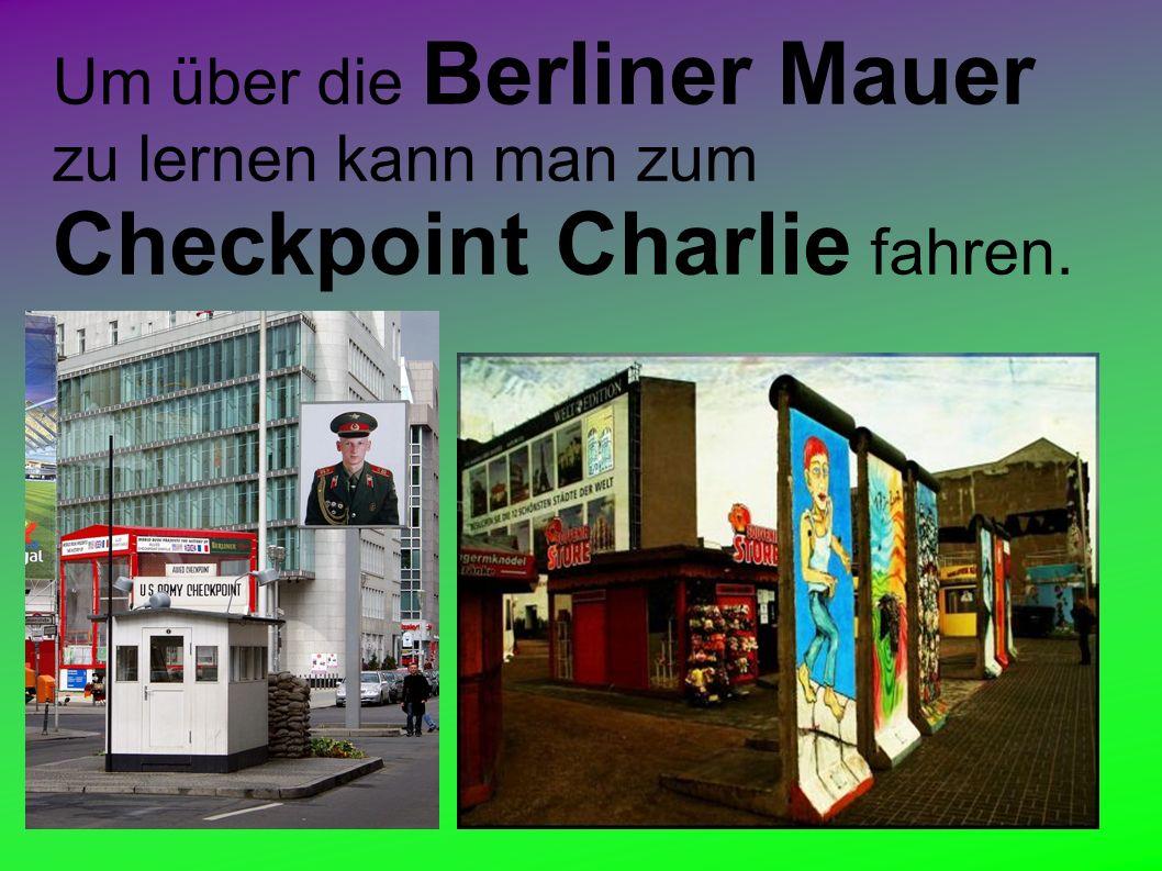 Um über die Berliner Mauer zu lernen kann man zum Checkpoint Charlie fahren.