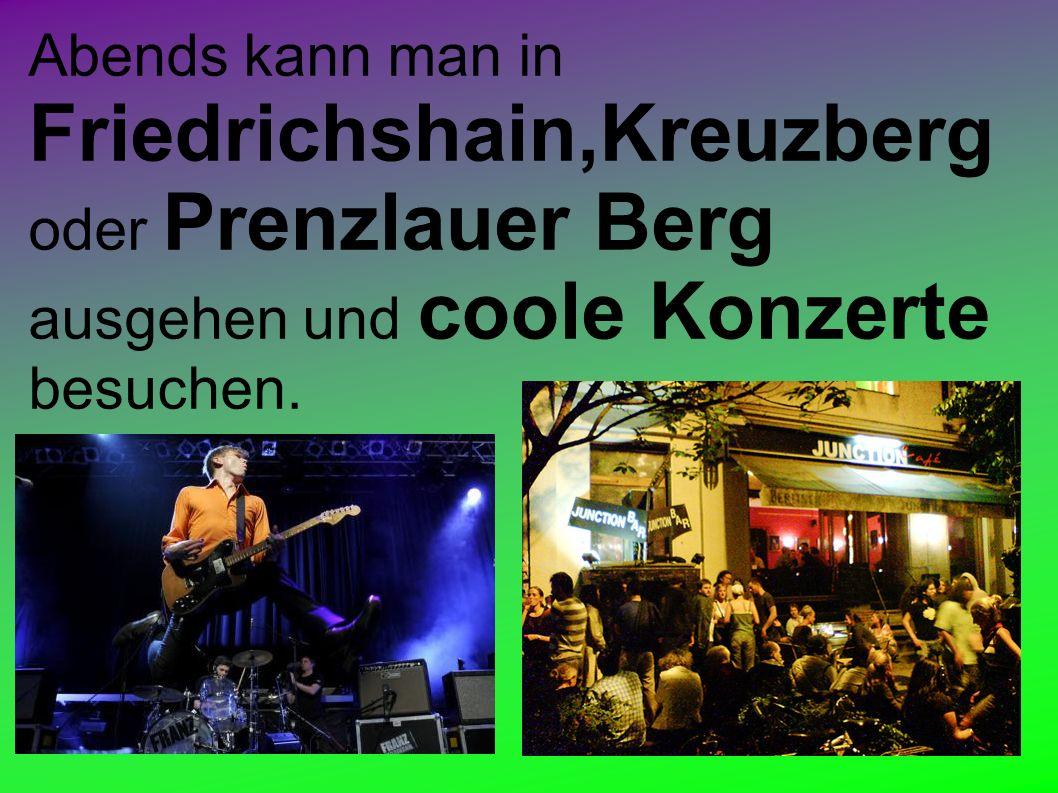 Abends kann man in Friedrichshain,Kreuzberg oder Prenzlauer Berg ausgehen und coole Konzerte besuchen.
