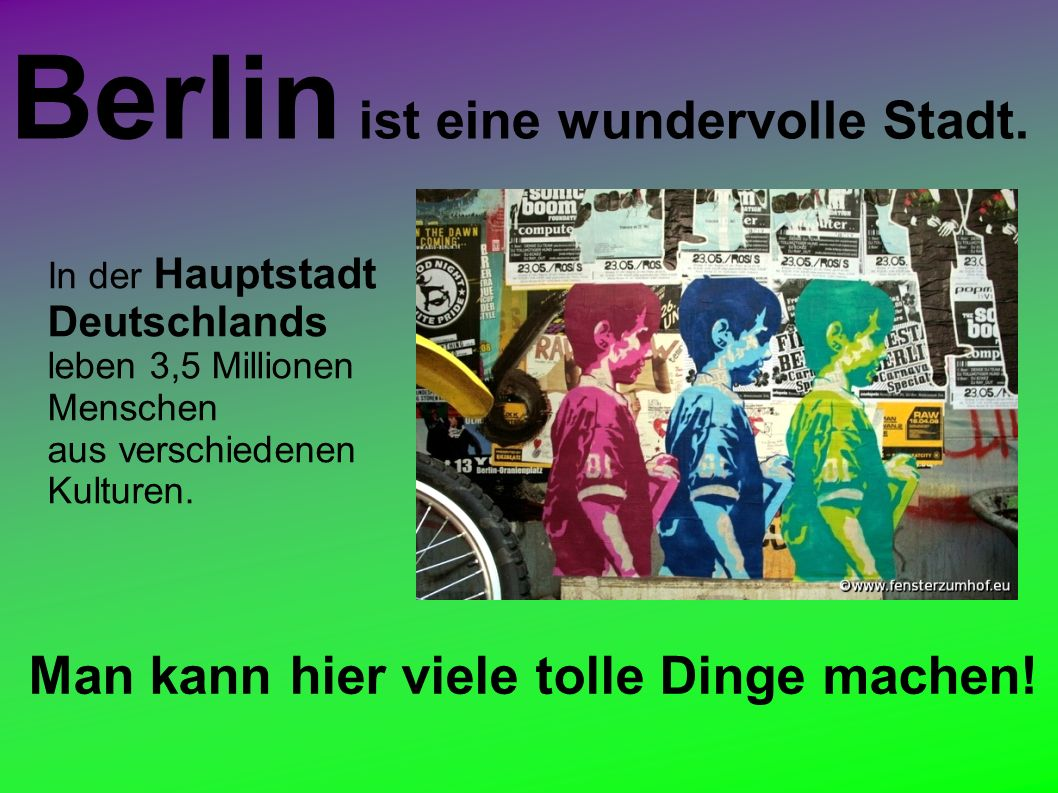 Berlin ist eine wundervolle Stadt.Man kann hier viele tolle Dinge machen.