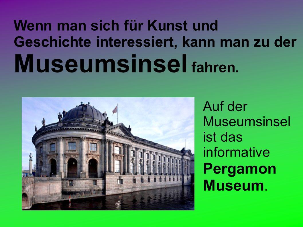 Wenn man sich für Kunst und Geschichte interessiert, kann man zu der Museumsinsel fahren.