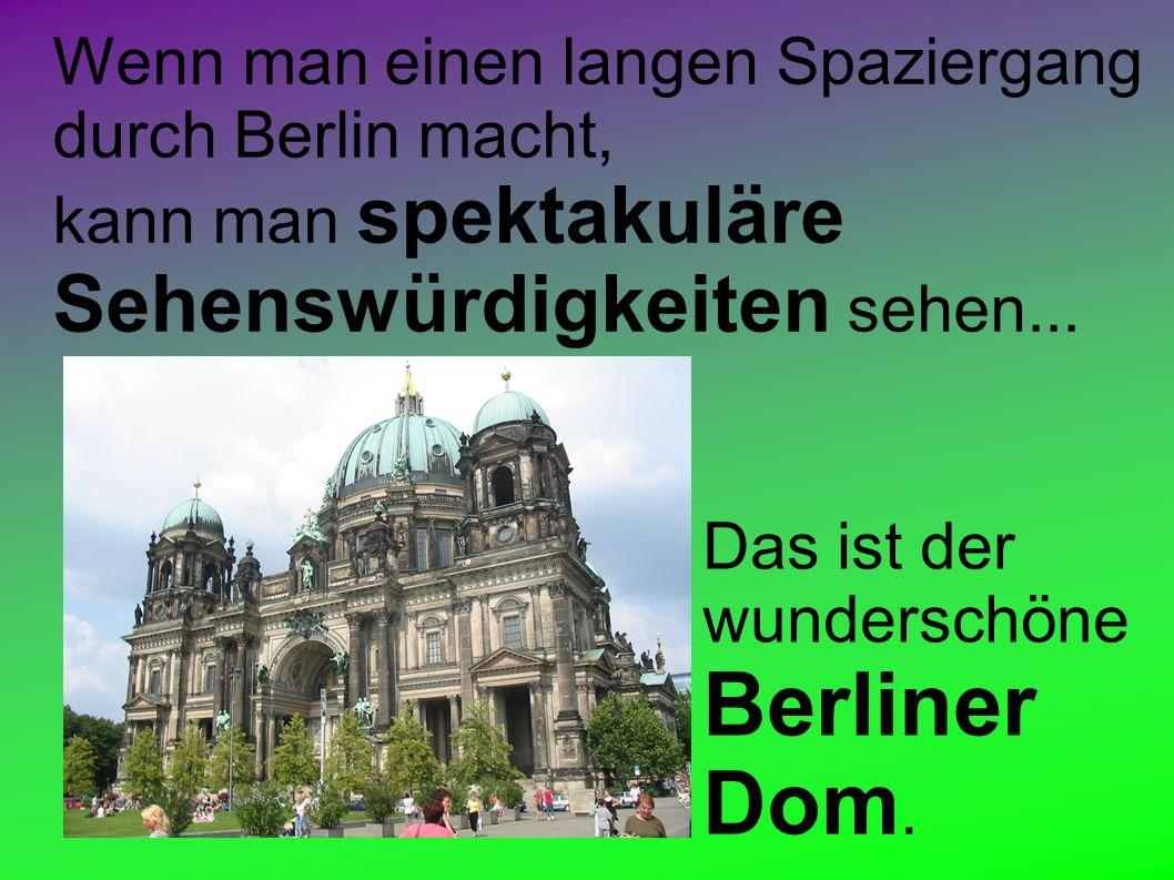 Wenn man einen langen Spaziergang durch Berlin macht, kann man spektakuläre Sehenswürdigkeiten sehen...