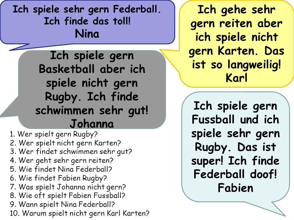 Ich spiele sehr gern Federball. Ich finde das toll! Nina Ich gehe sehr gern reiten aber ich spiele nicht gern Karten. Das ist so langweilig! Karl Ich