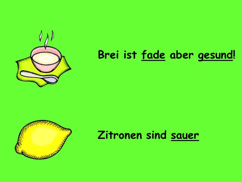 Brei ist fade aber gesund! Zitronen sind sauer