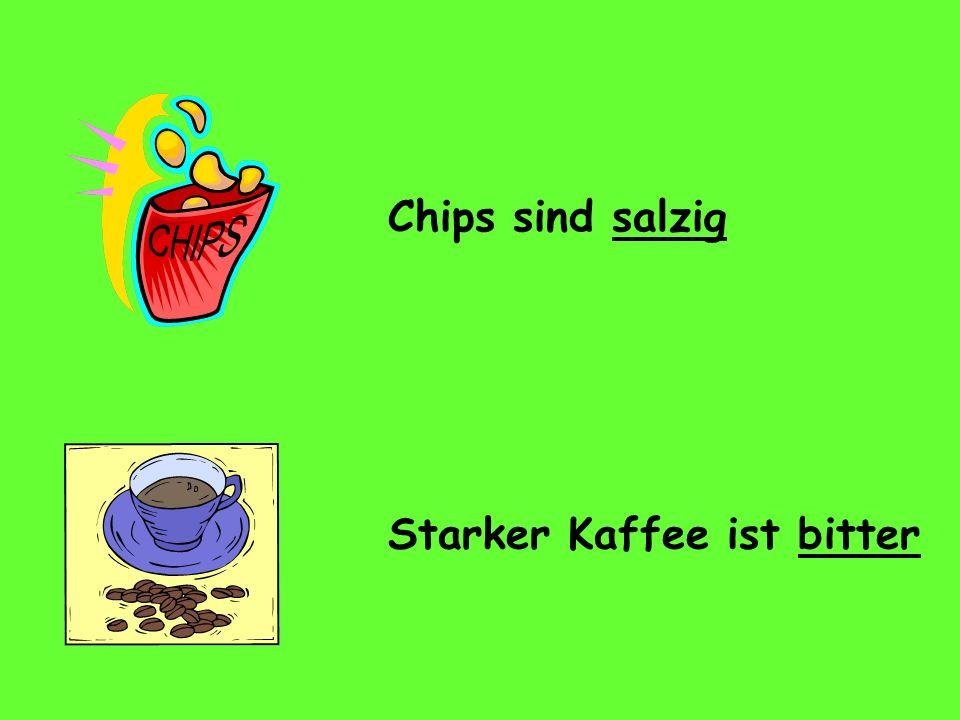 Chips sind salzig Starker Kaffee ist bitter