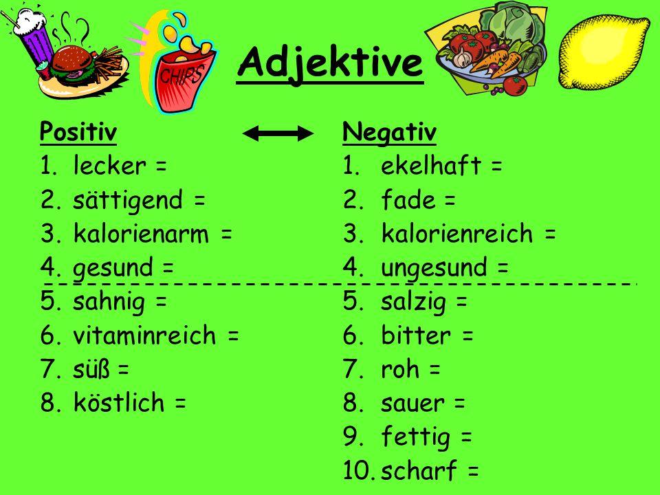 Adjektive Positiv 1.lecker = 2.sättigend = 3.kalorienarm = 4.gesund = 5.sahnig = 6.vitaminreich = 7.süß = 8.köstlich = Negativ 1.ekelhaft = 2.fade = 3