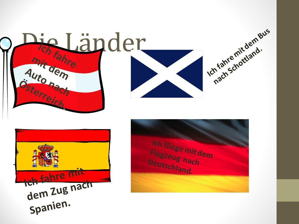 Die Länder Ich fahre mit dem Auto nach Österreich. Ich fahre mit dem Bus nach Schottland. Ich fahre mit dem Zug nach Spanien. Ich fliege mit dem Flugz