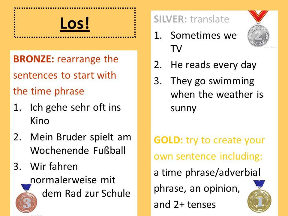 Los! BRONZE: rearrange the sentences to start with the time phrase 1.Ich gehe sehr oft ins Kino 2.Mein Bruder spielt am Wochenende Fußball 3.Wir fahre