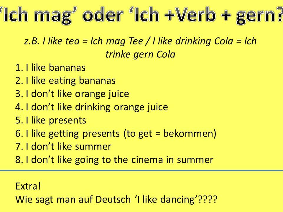 1.Ich mag Bananen 2.Ich esse gern Bananen 3.Ich mag Orangensaft nicht 4.Ich trinke nicht gern Orangensaft 5.Ich mag Geschenke 6.Ich bekomme gern Geschenke 7.Ich mag den Sommer nicht 8.Ich gehe im Sommer nicht gern ins Kino / Im Sommer, gehe ich nicht gern ins Kino Extra: Ich mag Tanzen / Ich tanze gern