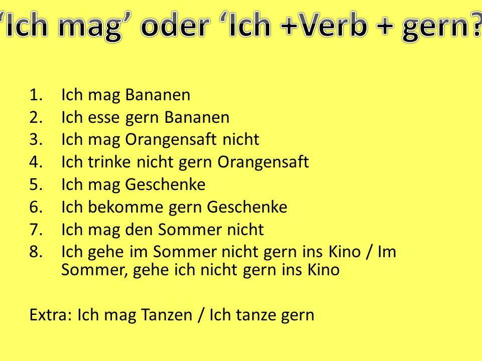 1.Ich mag Bananen 2.Ich esse gern Bananen 3.Ich mag Orangensaft nicht 4.Ich trinke nicht gern Orangensaft 5.Ich mag Geschenke 6.Ich bekomme gern Gesch