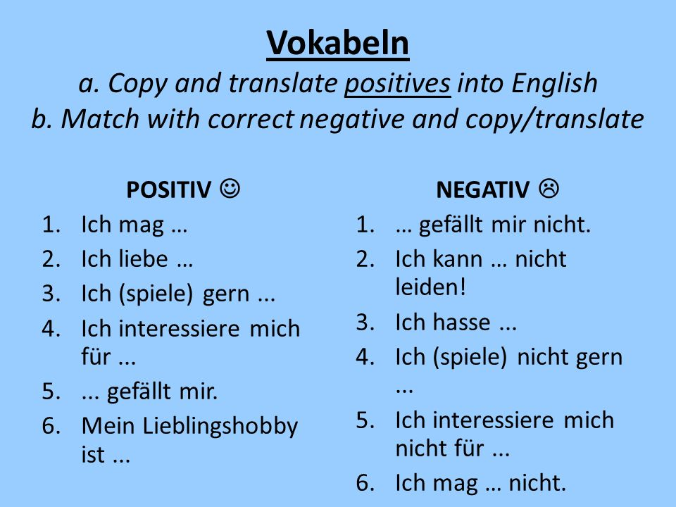 Vokabeln a. Copy and translate positives into English b. Match with correct negative and copy/translate POSITIV 1.Ich mag … 2.Ich liebe … 3.Ich (spiel