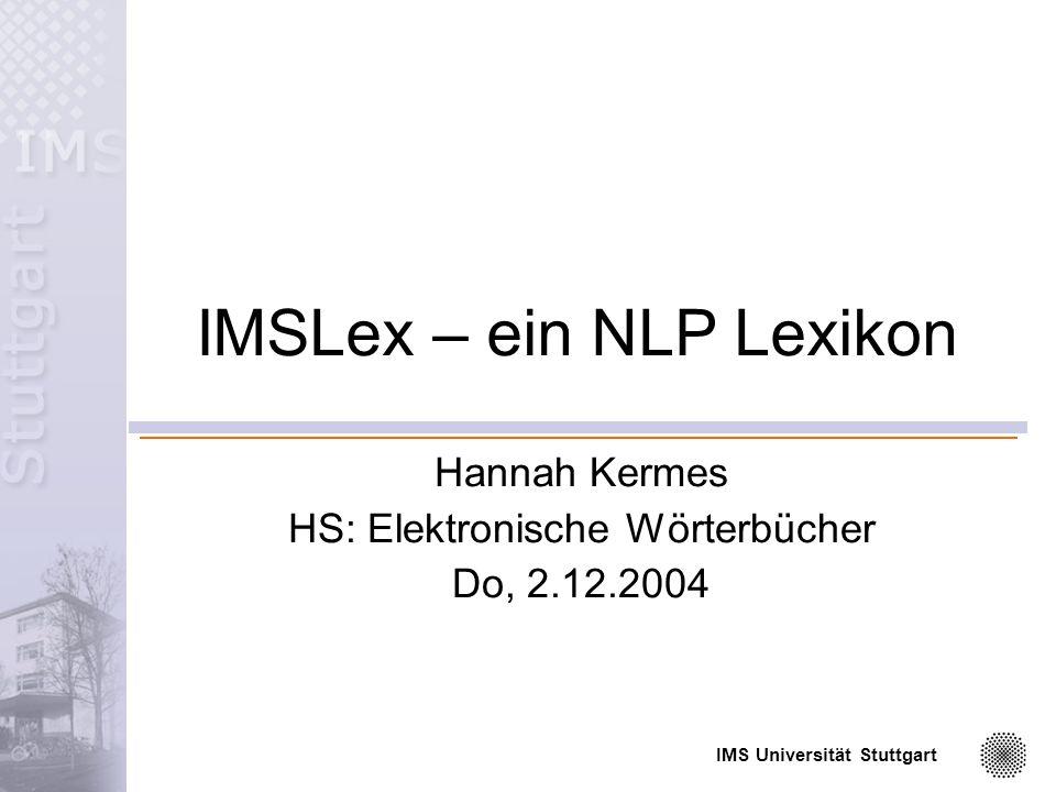 IMS Universität Stuttgart 32 Flexionsmorphologie <!ATTLISTFlexionsmorphologie DMORlex (VMod_Stems | VAux_Stems | V-0_Stems| V-ge_Stems | V-0_Stems_NoPref | NN_Stems_NoCP | NN_Stems_NoHead | NN_Stems | NE_Stems_NoCP | NE_Stems | NE_Stems_NoCP | ADJ_Stems_NoCP | ADJ_Abbr | NN_Abr | NE_Abbr | INVAR_Abbr | VPrefSep ) #IMPLIED >