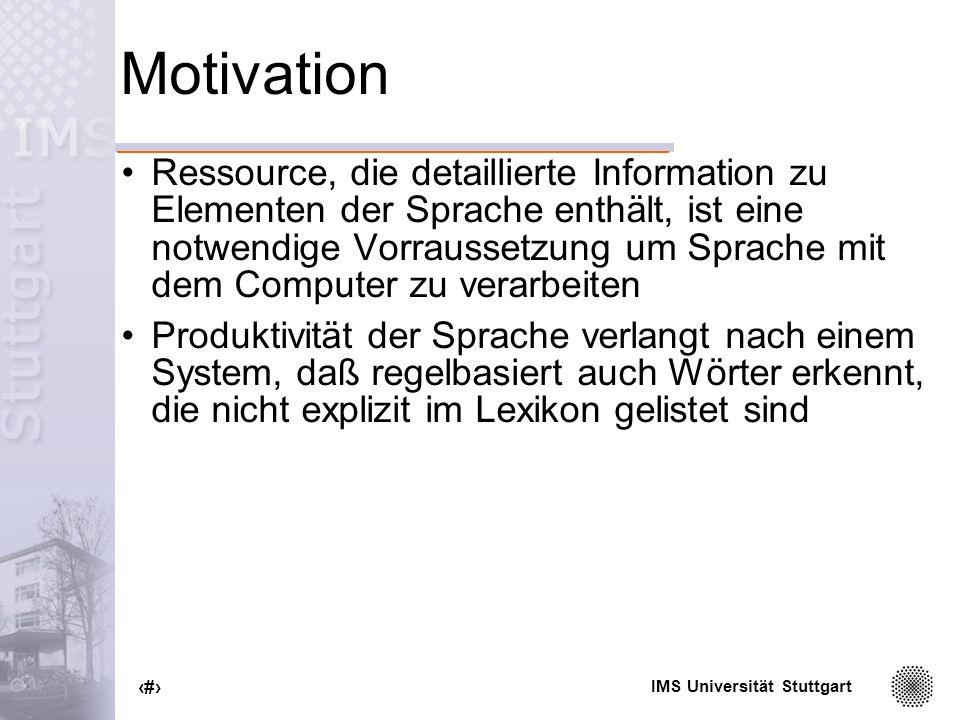 IMS Universität Stuttgart 3 DeKo Derivations- und Kompositionsmorphologie Beschreibung und Modellierung von Prozessen der deutschen Wortbildung Erstellung eines robusten Systems zur Analyse und strukturellen Beschreibungen komplexer Wörter